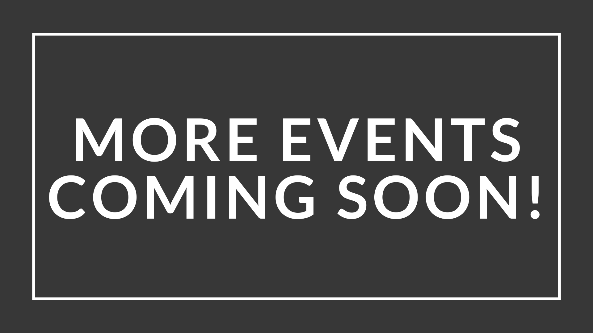 MORE EVENTS COMING SOON